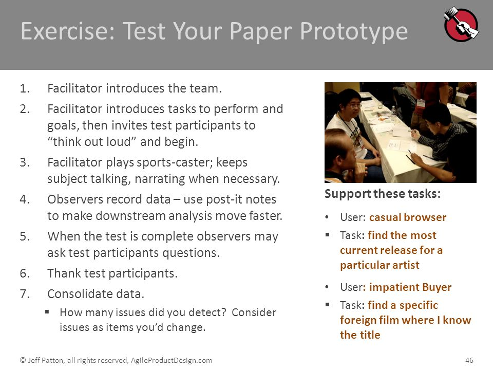 Exercise: Test Your Paper Prototype 1.Facilitator introduces the team. 2.Facilitator introduces tasks to perform and goals, then invites test particip