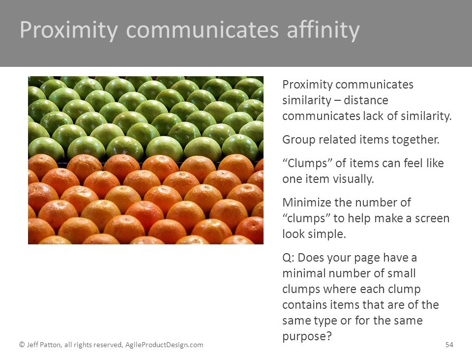 Proximity communicates affinity Proximity communicates similarity – distance communicates lack of similarity. Group related items together. Clumps of