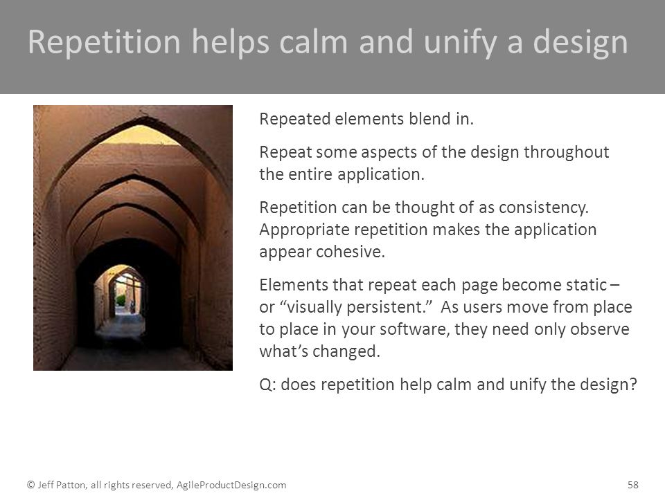 Repetition helps calm and unify a design Repeated elements blend in. Repeat some aspects of the design throughout the entire application. Repetition c