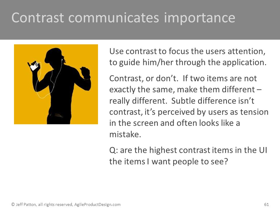 Contrast communicates importance Use contrast to focus the users attention, to guide him/her through the application. Contrast, or dont. If two items