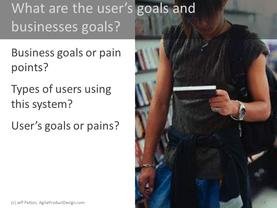 What are the users goals and businesses goals? Business goals or pain points? Types of users using this system? Users goals or pains? 7(c) Jeff Patton