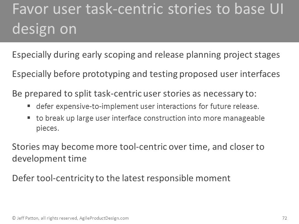 Favor user task-centric stories to base UI design on Especially during early scoping and release planning project stages Especially before prototyping
