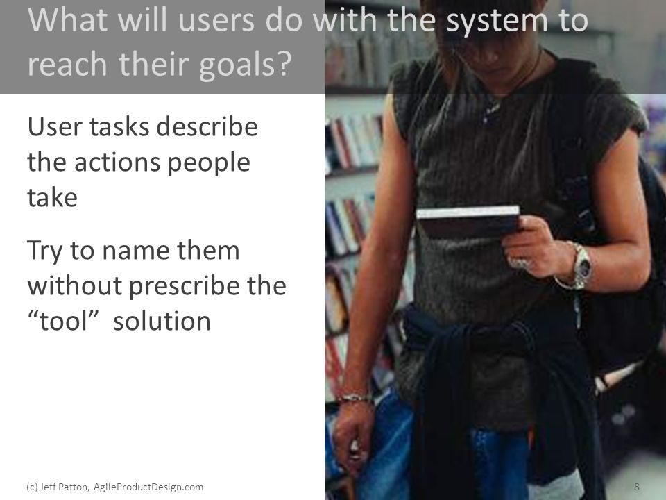 What will users do with the system to reach their goals? User tasks describe the actions people take Try to name them without prescribe the tool solut
