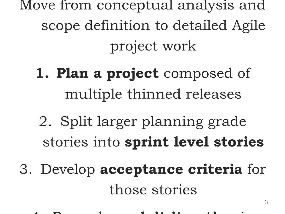 3 Our goals for the next two days: Move from conceptual analysis and scope definition to detailed Agile project work 1.Plan a project composed of mult