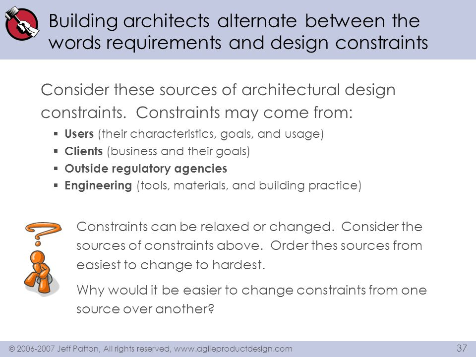 © 2006-2007 Jeff Patton, All rights reserved, www.agileproductdesign.com 37 Building architects alternate between the words requirements and design co