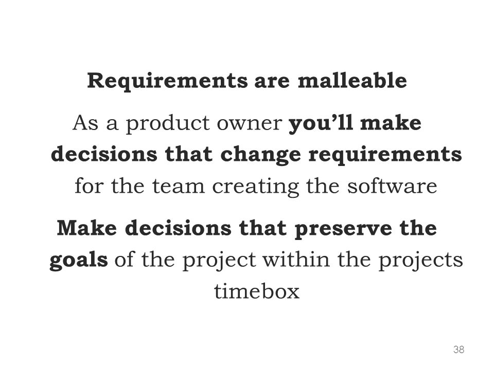38 Requirements are malleable As a product owner youll make decisions that change requirements for the team creating the software Make decisions that