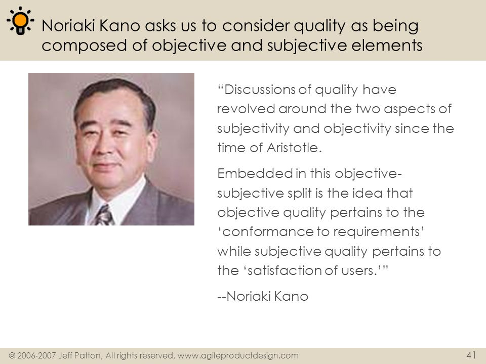 © 2006-2007 Jeff Patton, All rights reserved, www.agileproductdesign.com 41 Noriaki Kano asks us to consider quality as being composed of objective an
