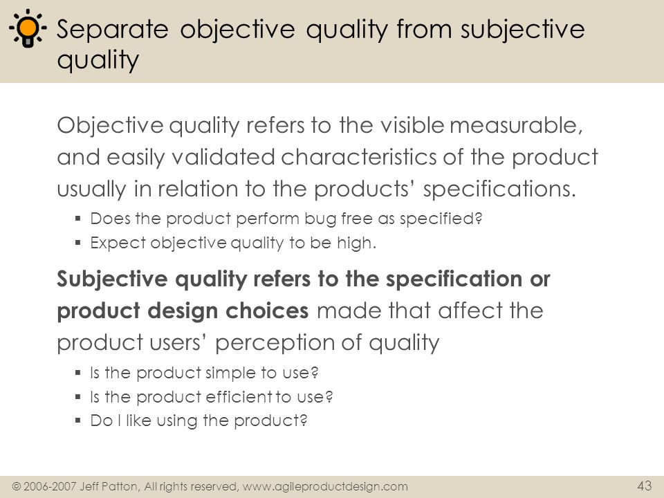 © 2006-2007 Jeff Patton, All rights reserved, www.agileproductdesign.com 43 Separate objective quality from subjective quality Objective quality refer