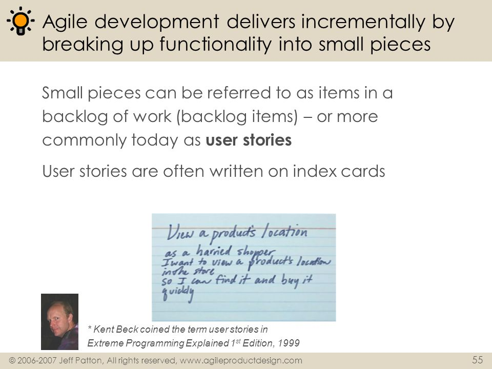 © 2006-2007 Jeff Patton, All rights reserved, www.agileproductdesign.com 55 Agile development delivers incrementally by breaking up functionality into