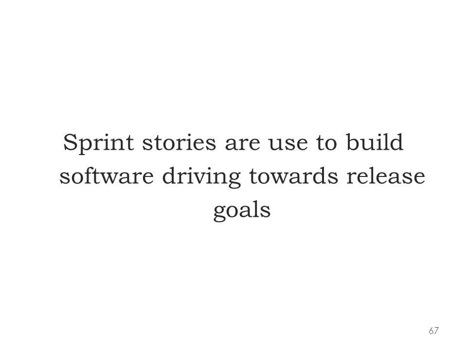 67 Sprint stories are use to build software driving towards release goals