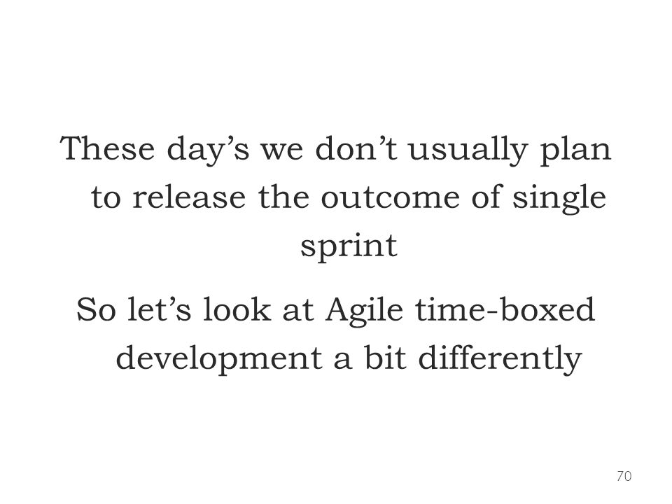 70 These days we dont usually plan to release the outcome of single sprint So lets look at Agile time-boxed development a bit differently