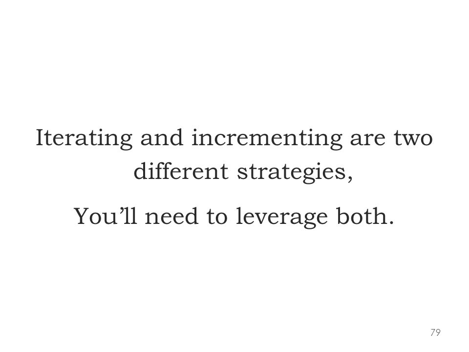 79 Iterating and incrementing are two different strategies, Youll need to leverage both.