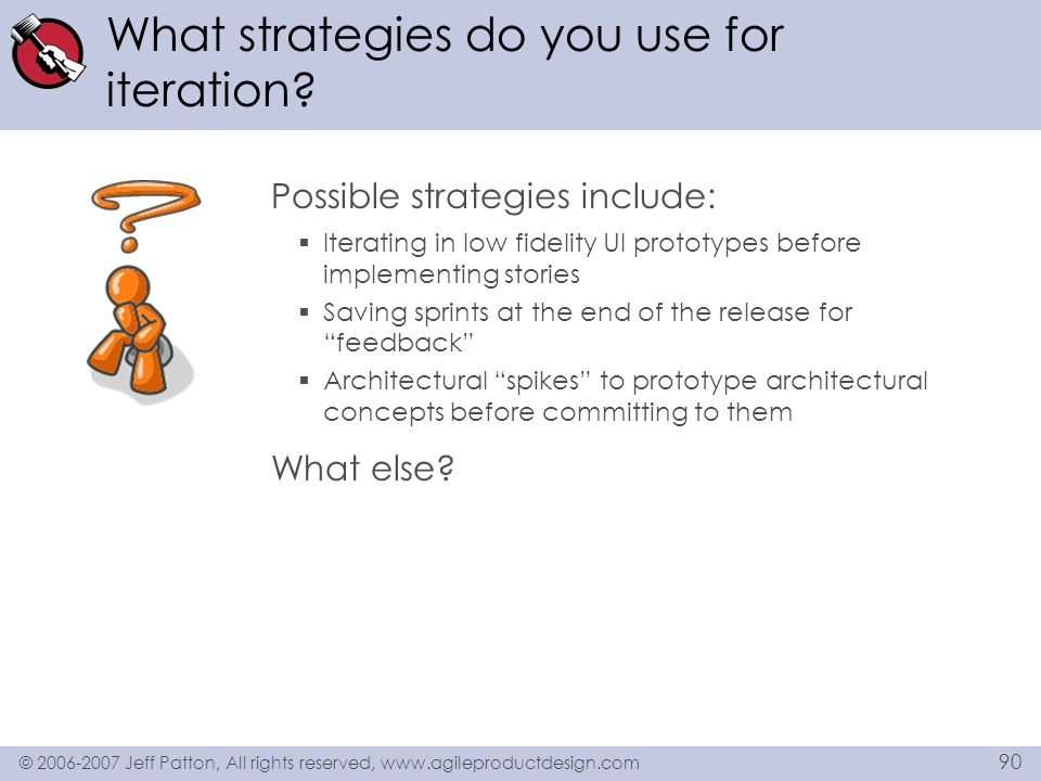 © 2006-2007 Jeff Patton, All rights reserved, www.agileproductdesign.com 90 What strategies do you use for iteration? Possible strategies include: Ite