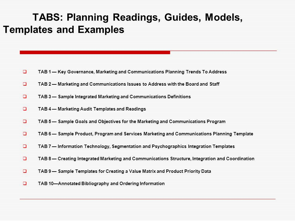 TABS: Planning Readings, Guides, Models, Templates and Examples TAB 1 Key Governance, Marketing and Communications Planning Trends To Address TAB 2 Marketing and Communications Issues to Address with the Board and Staff TAB 3 Sample Integrated Marketing and Communications Definitions TAB 4 Marketing Audit Templates and Readings TAB 5 Sample Goals and Objectives for the Marketing and Communications Program TAB 6 Sample Product, Program and Services Marketing and Communications Planning Template TAB 7 Information Technology, Segmentation and Psychographics Integration Templates TAB 8 Creating Integrated Marketing and Communications Structure, Integration and Coordination TAB 9 Sample Templates for Creating a Value Matrix and Product Priority Data TAB 10Annotated Bibliography and Ordering Information