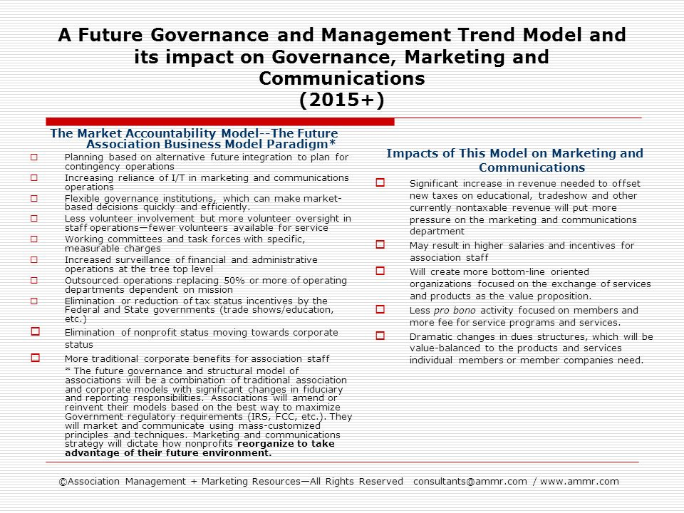 ©Association Management + Marketing ResourcesAll Rights Reserved consultants@ammr.com / www.ammr.com A Future Governance and Management Trend Model and its impact on Governance, Marketing and Communications (2015+) The Market Accountability Model--The Future Association Business Model Paradigm* Planning based on alternative future integration to plan for contingency operations Increasing reliance of I/T in marketing and communications operations Flexible governance institutions, which can make market- based decisions quickly and efficiently.