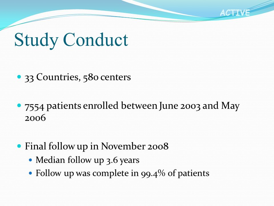 ACTIVE Study Conduct 33 Countries, 580 centers 7554 patients enrolled between June 2003 and May 2006 Final follow up in November 2008 Median follow up