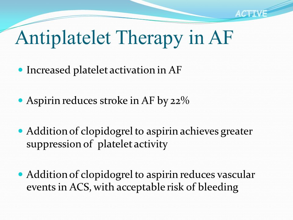 ACTIVE Antiplatelet Therapy in AF Increased platelet activation in AF Aspirin reduces stroke in AF by 22% Addition of clopidogrel to aspirin achieves