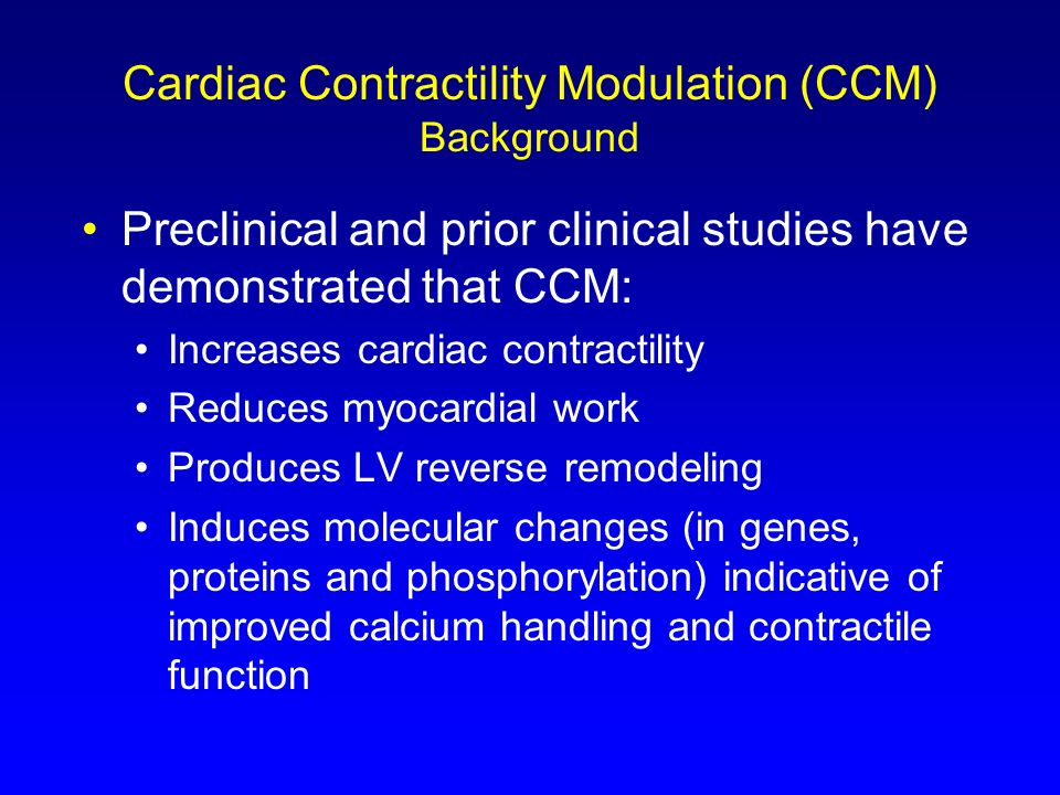 Cardiac Contractility Modulation (CCM) Background Preclinical and prior clinical studies have demonstrated that CCM: Increases cardiac contractility R
