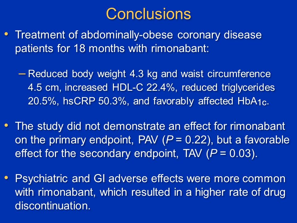 Conclusions Treatment of abdominally-obese coronary disease patients for 18 months with rimonabant: – Reduced body weight 4.3 kg and waist circumference 4.5 cm, increased HDL-C 22.4%, reduced triglycerides 20.5%, hsCRP 50.3%, and favorably affected HbA 1c.