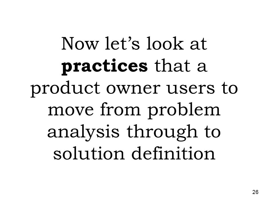 26 Now lets look at practices that a product owner users to move from problem analysis through to solution definition