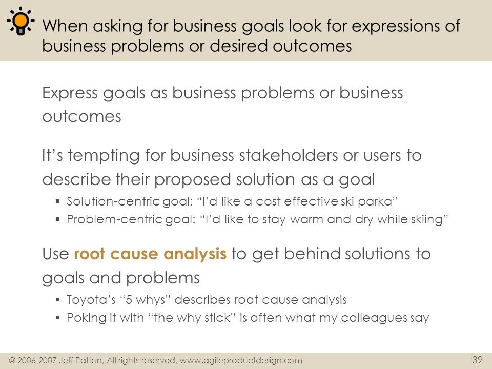 © 2006-2007 Jeff Patton, All rights reserved, www.agileproductdesign.com 39 When asking for business goals look for expressions of business problems o