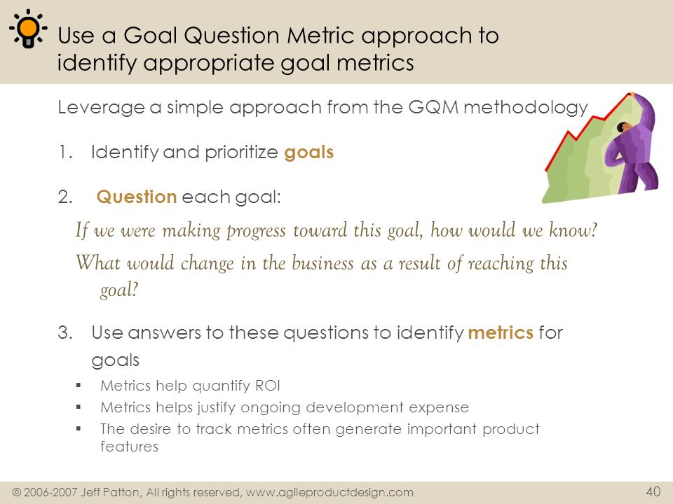 © 2006-2007 Jeff Patton, All rights reserved, www.agileproductdesign.com 40 Use a Goal Question Metric approach to identify appropriate goal metrics L