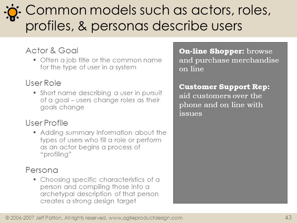 © 2006-2007 Jeff Patton, All rights reserved, www.agileproductdesign.com 43 Common models such as actors, roles, profiles, & personas describe users A