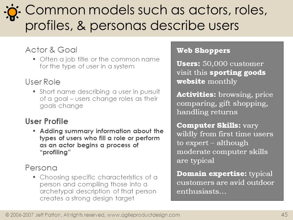 © 2006-2007 Jeff Patton, All rights reserved, www.agileproductdesign.com 45 Common models such as actors, roles, profiles, & personas describe users A