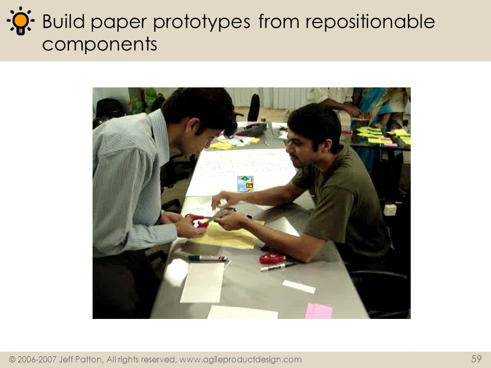 © 2006-2007 Jeff Patton, All rights reserved, www.agileproductdesign.com 59 Build paper prototypes from repositionable components