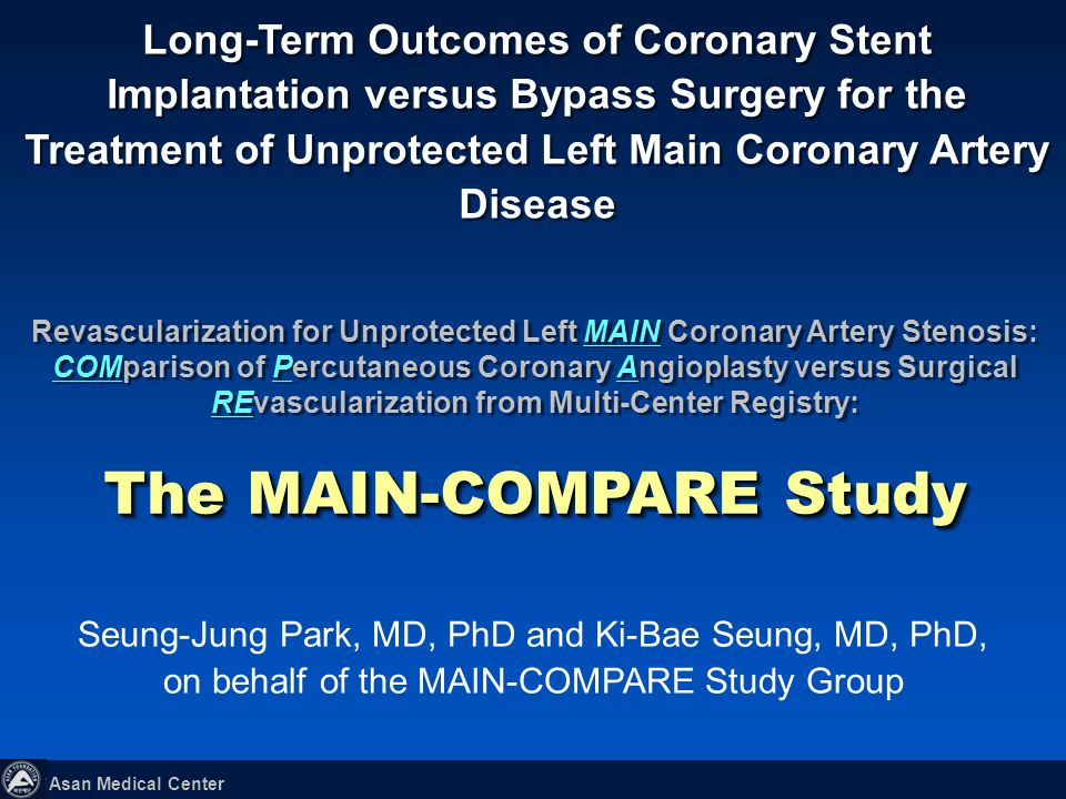 Asan Medical Center Long-Term Outcomes of Coronary Stent Implantation versus Bypass Surgery for the Treatment of Unprotected Left Main Coronary Artery Disease Seung-Jung Park, MD, PhD and Ki-Bae Seung, MD, PhD, on behalf of the MAIN-COMPARE Study Group Revascularization for Unprotected Left MAIN Coronary Artery Stenosis: COMparison of Percutaneous Coronary Angioplasty versus Surgical REvascularization from Multi-Center Registry: The MAIN-COMPARE Study Revascularization for Unprotected Left MAIN Coronary Artery Stenosis: COMparison of Percutaneous Coronary Angioplasty versus Surgical REvascularization from Multi-Center Registry: The MAIN-COMPARE Study