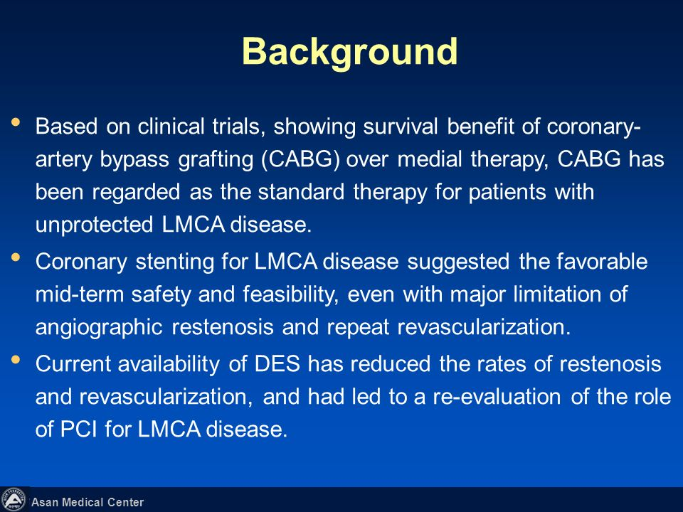 Asan Medical Center Based on clinical trials, showing survival benefit of coronary- artery bypass grafting (CABG) over medial therapy, CABG has been regarded as the standard therapy for patients with unprotected LMCA disease.