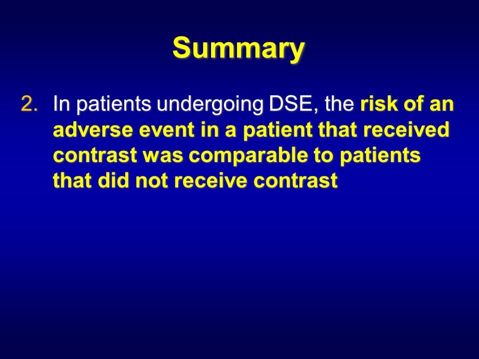 Summary 2.In patients undergoing DSE, the risk of an adverse event in a patient that received contrast was comparable to patients that did not receive contrast