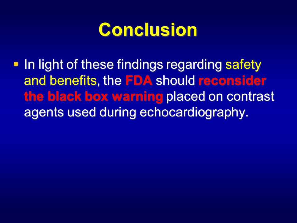 Conclusion In light of these findings regarding safety and benefits, the FDA should reconsider the black box warning placed on contrast agents used during echocardiography.