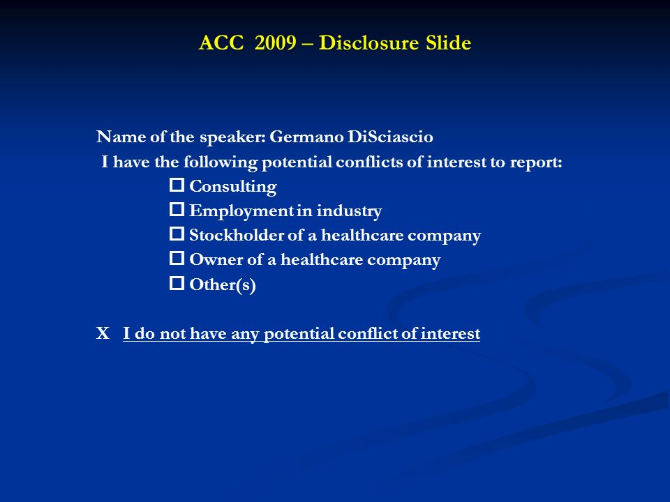 Name of the speaker: Germano DiSciascio I have the following potential conflicts of interest to report: Consulting Employment in industry Stockholder of a healthcare company Owner of a healthcare company Other(s) X I do not have any potential conflict of interest ACC 2009 – Disclosure Slide