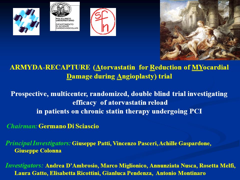 ARMYDA-RECAPTURE (Atorvastatin for Reduction of MYocardial Damage during Angioplasty) trial Prospective, multicenter, randomized, double blind trial investigating efficacy of atorvastatin reload in patients on chronic statin therapy undergoing PCI Principal Investigators: Giuseppe Patti, Vincenzo Pasceri, Achille Gaspardone, Giuseppe Colonna Investigators: Andrea DAmbrosio, Marco Miglionico, Annunziata Nusca, Rosetta Melfi, Laura Gatto, Elisabetta Ricottini, Gianluca Pendenza, Antonio Montinaro Chairman: Germano Di Sciascio