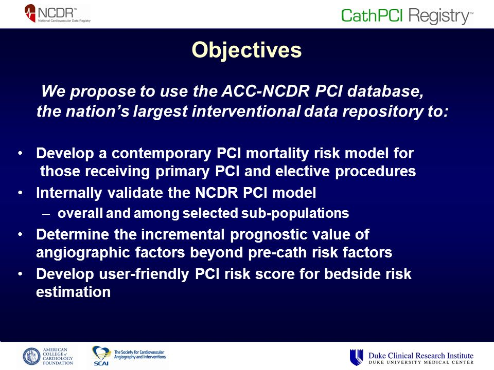 Objectives We propose to use the ACC-NCDR PCI database, the nations largest interventional data repository to: Develop a contemporary PCI mortality risk model for those receiving primary PCI and elective procedures Internally validate the NCDR PCI model –overall and among selected sub-populations Determine the incremental prognostic value of angiographic factors beyond pre-cath risk factors Develop user-friendly PCI risk score for bedside risk estimation