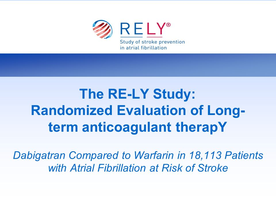 The RE-LY Study: Randomized Evaluation of Long- term anticoagulant therapY Dabigatran Compared to Warfarin in 18,113 Patients with Atrial Fibrillation