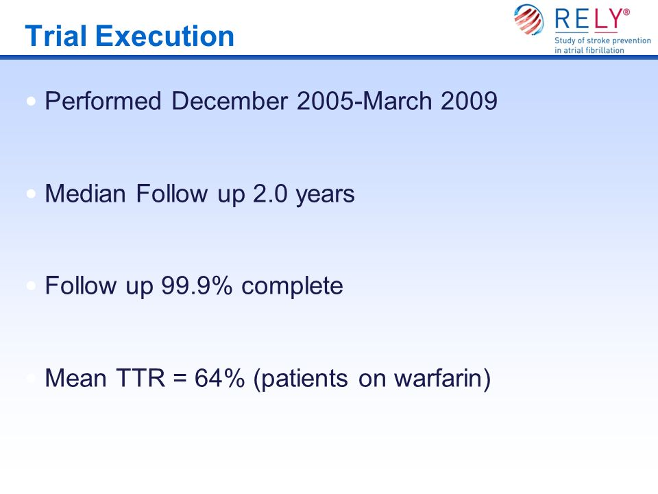 Trial Execution Performed December 2005-March 2009 Median Follow up 2.0 years Follow up 99.9% complete Mean TTR = 64% (patients on warfarin)