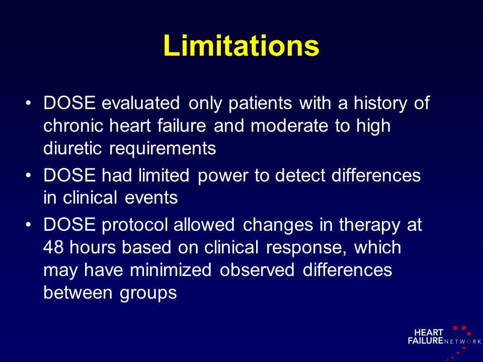 Limitations DOSE evaluated only patients with a history of chronic heart failure and moderate to high diuretic requirements DOSE had limited power to