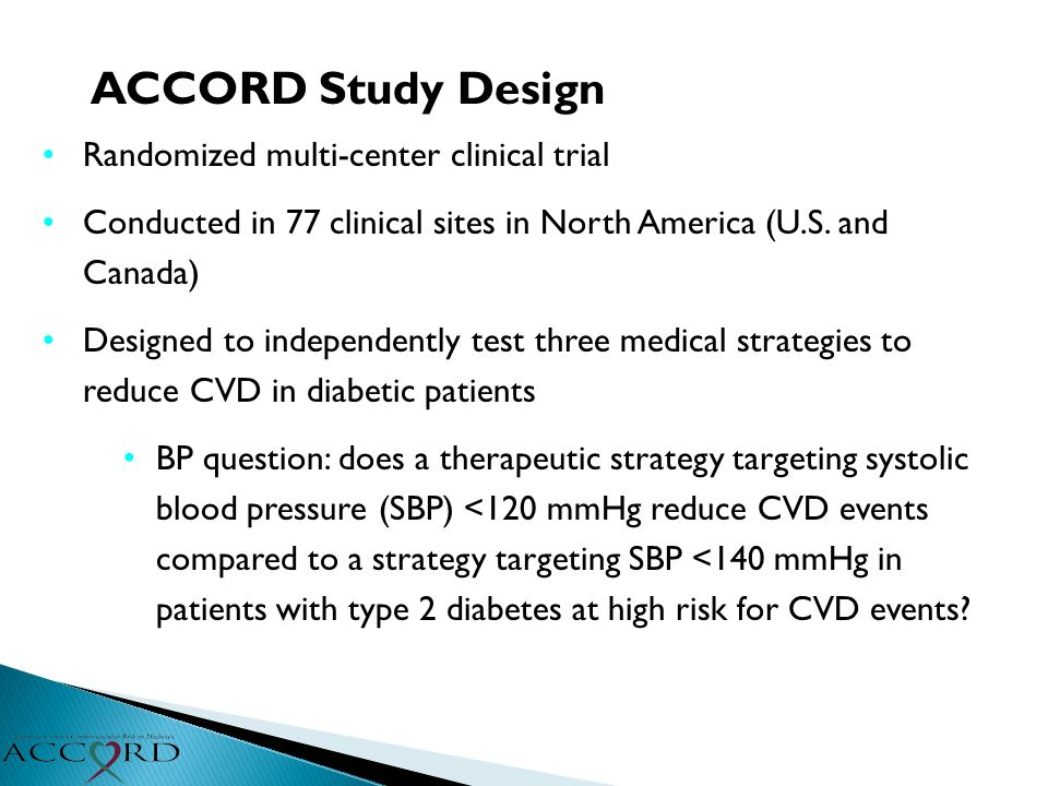 ACCORD Study Design Randomized multi-center clinical trial Conducted in 77 clinical sites in North America (U.S. and Canada) Designed to independently