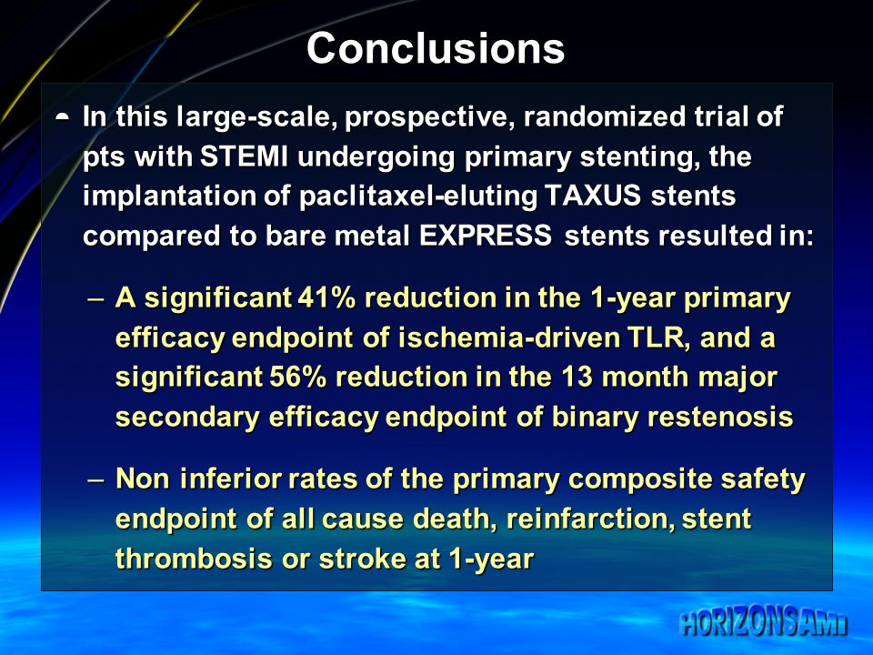 Conclusions In this large-scale, prospective, randomized trial of pts with STEMI undergoing primary stenting, the implantation of paclitaxel-eluting TAXUS stents compared to bare metal EXPRESS stents resulted in: In this large-scale, prospective, randomized trial of pts with STEMI undergoing primary stenting, the implantation of paclitaxel-eluting TAXUS stents compared to bare metal EXPRESS stents resulted in: –A significant 41% reduction in the 1-year primary efficacy endpoint of ischemia-driven TLR, and a significant 56% reduction in the 13 month major secondary efficacy endpoint of binary restenosis –Non inferior rates of the primary composite safety endpoint of all cause death, reinfarction, stent thrombosis or stroke at 1-year