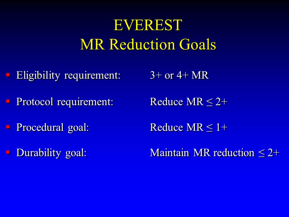 EVEREST MR Reduction Goals Eligibility requirement:3+ or 4+ MR Protocol requirement: Reduce MR 2+ Procedural goal: Reduce MR 1+ Durability goal: Maint