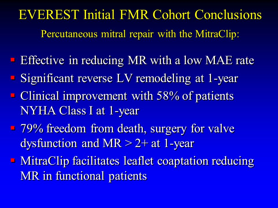 EVEREST Initial FMR Cohort Conclusions Percutaneous mitral repair with the MitraClip: Effective in reducing MR with a low MAE rate Significant reverse