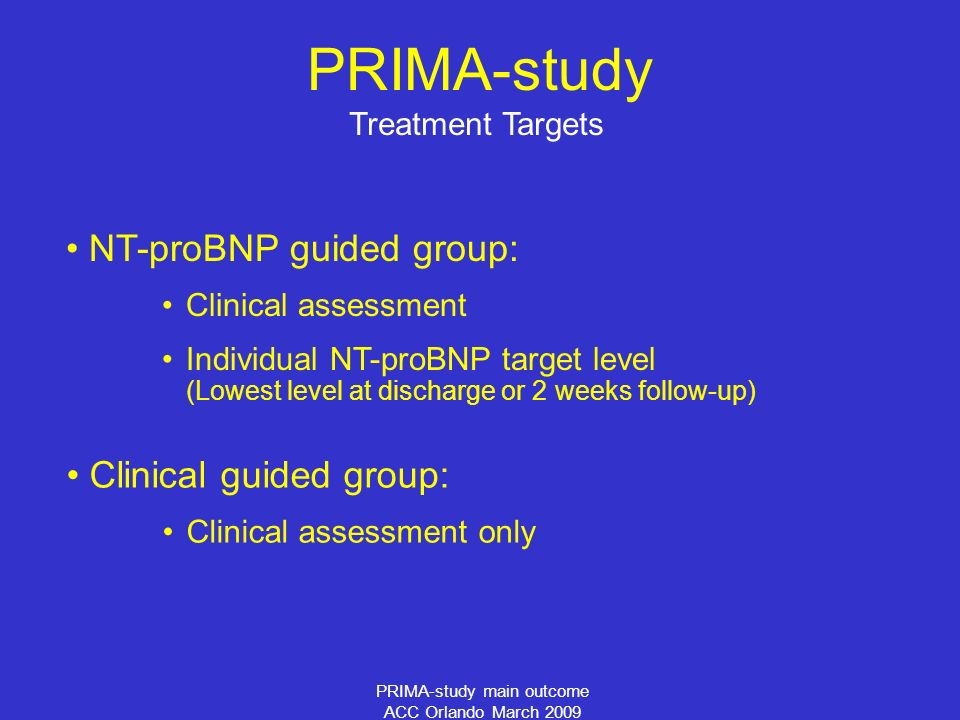 PRIMA-study main outcome ACC Orlando March 2009 Treatment Targets NT-proBNP guided group: Clinical assessment Individual NT-proBNP target level (Lowest level at discharge or 2 weeks follow-up) Clinical guided group: Clinical assessment only PRIMA-study