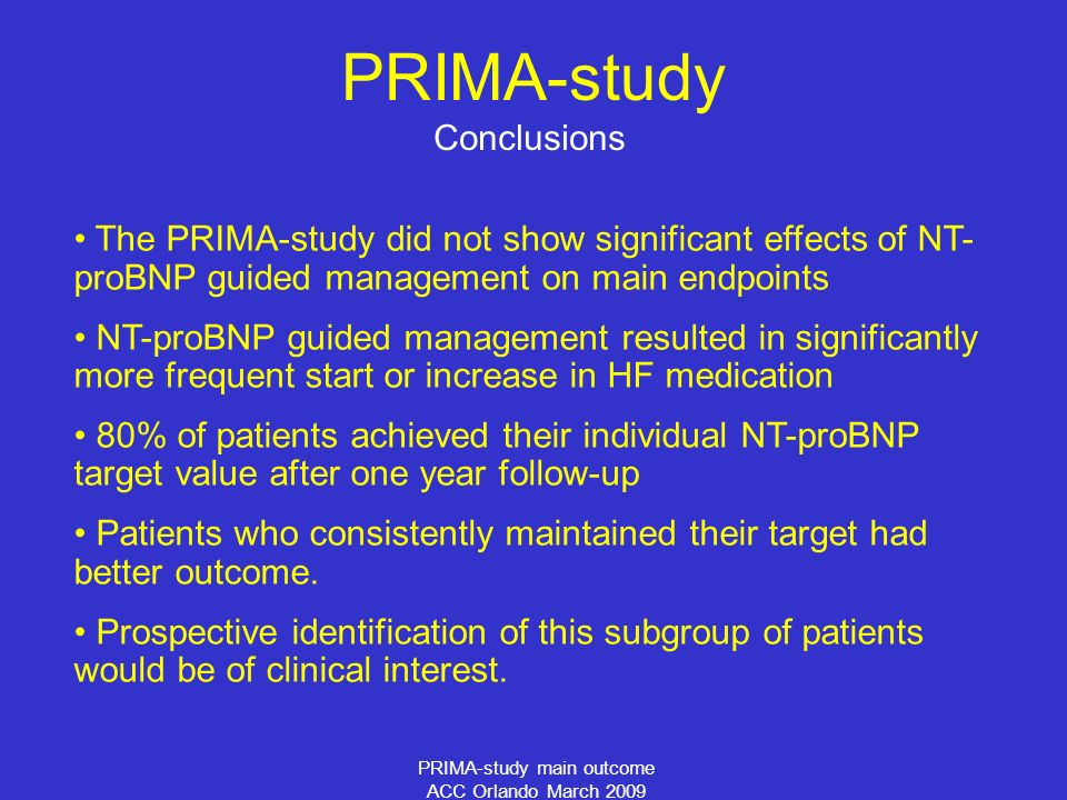 PRIMA-study main outcome ACC Orlando March 2009 Conclusions The PRIMA-study did not show significant effects of NT- proBNP guided management on main e