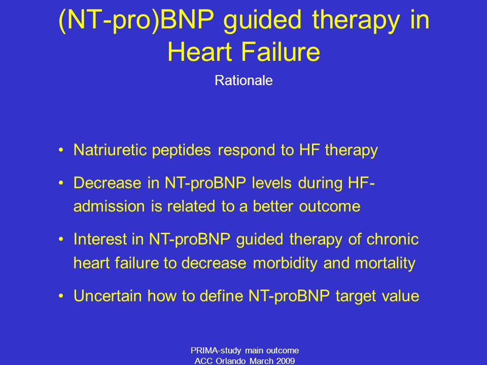 PRIMA-study main outcome ACC Orlando March 2009 (NT-pro)BNP guided therapy in Heart Failure Rationale Natriuretic peptides respond to HF therapy Decrease in NT-proBNP levels during HF- admission is related to a better outcome Interest in NT-proBNP guided therapy of chronic heart failure to decrease morbidity and mortality Uncertain how to define NT-proBNP target value
