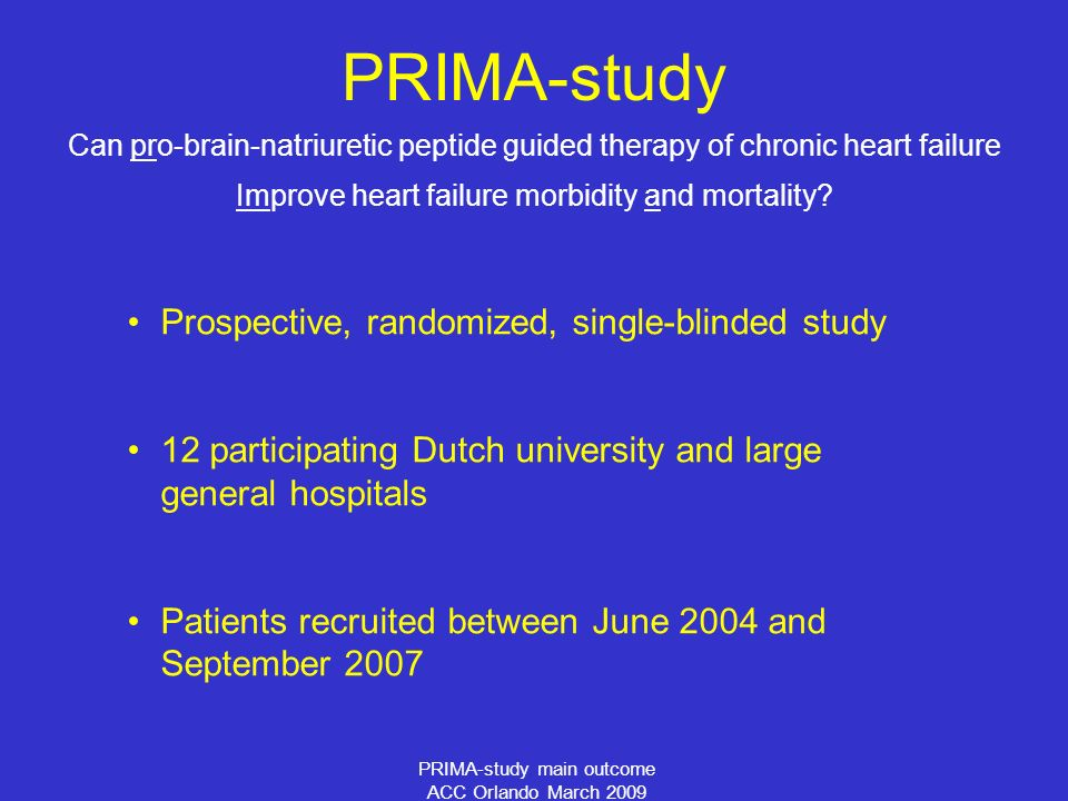 PRIMA-study main outcome ACC Orlando March 2009 PRIMA-study Can pro-brain-natriuretic peptide guided therapy of chronic heart failure Improve heart failure morbidity and mortality.