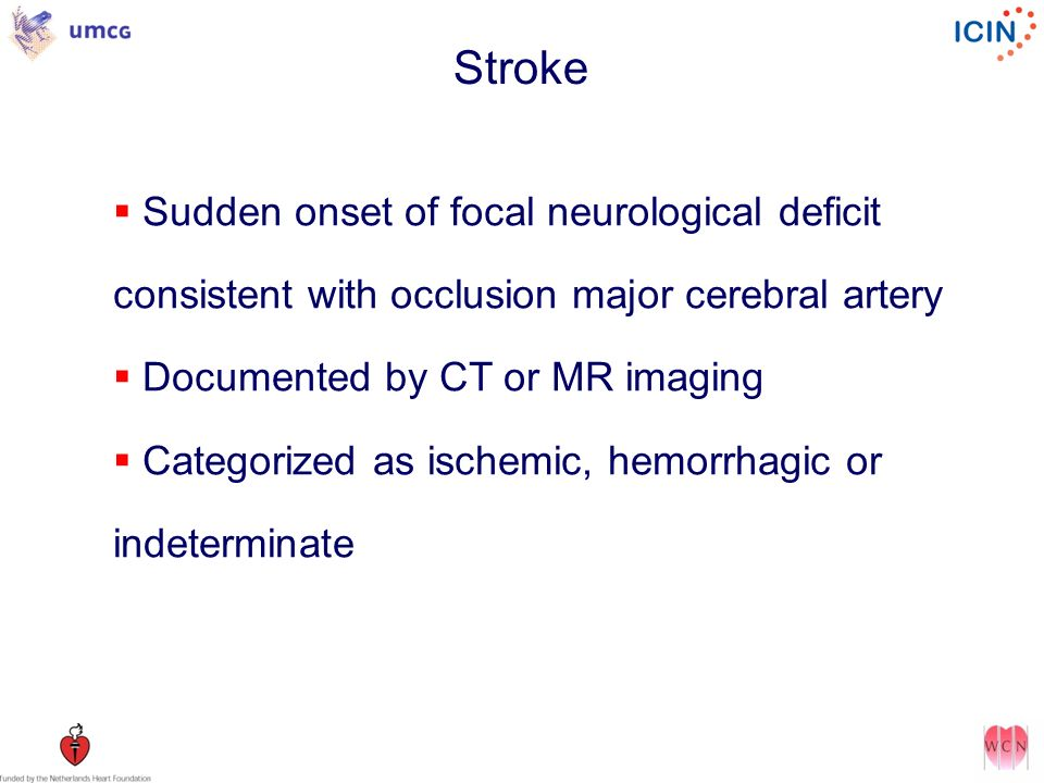 Stroke Sudden onset of focal neurological deficit consistent with occlusion major cerebral artery Documented by CT or MR imaging Categorized as ischemic, hemorrhagic or indeterminate