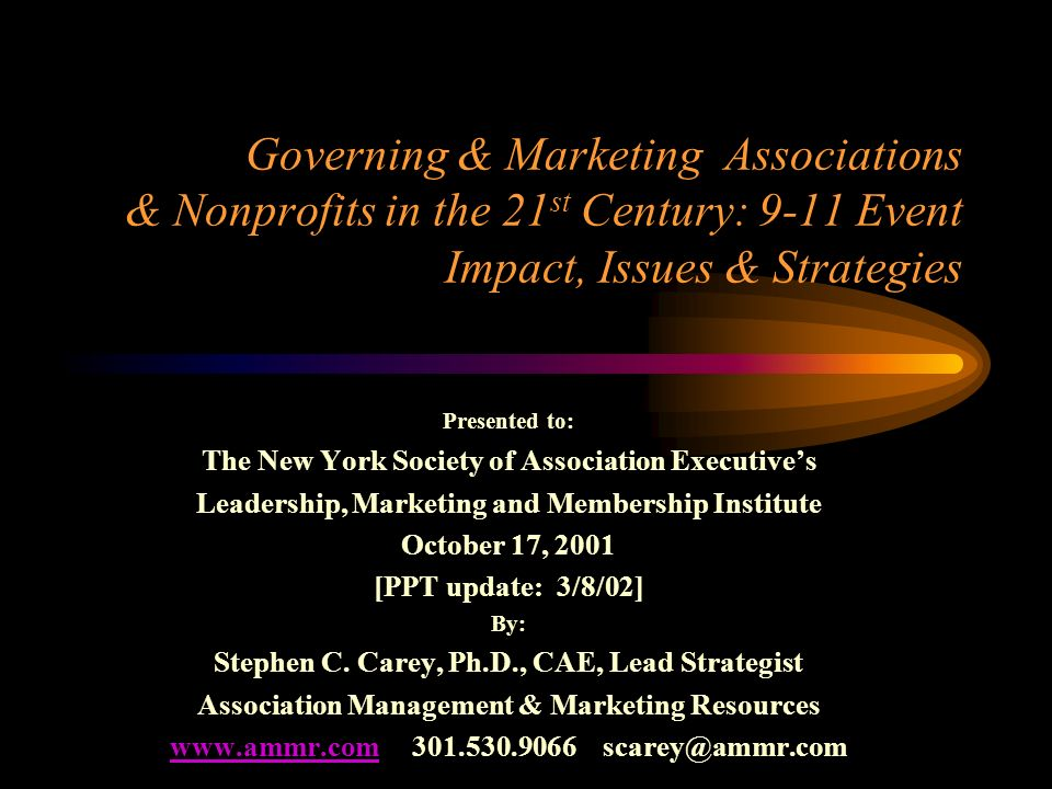 Governing & Marketing Associations & Nonprofits in the 21 st Century: 9-11 Event Impact, Issues & Strategies Presented to: The New York Society of Association Executives Leadership, Marketing and Membership Institute October 17, 2001 [PPT update: 3/8/02] By: Stephen C.