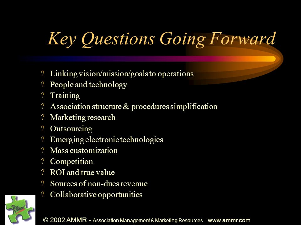 © 2002 AMMR - Association Management & Marketing Resources www. ammr.com Key Questions Going Forward ?Linking vision/mission/goals to operations ?Peop